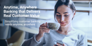 Anytime, Anywhere Banking that Delivers Real Customer Value